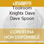 TOOLROOM KNIGHTS DAVE DAVE SPOON cd musicale di ARTISTI VARI