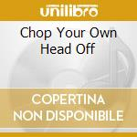 Chop Your Own Head Off cd musicale di ARTISTI VARI