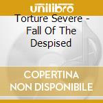 Torture Severe - Fall Of The Despised cd musicale di Torture Severe