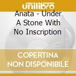 UNDER A STONE WITH NO INSCRIPTION cd musicale di ANATA