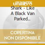 LIKE A BLACK VAN PARKED.. cd musicale di SHARK