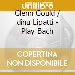 Glenn Gould/dinu Lipatti - Play Bach cd musicale di Johann Sebastian Bach