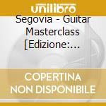 ANDRES SEGOVIA: GUITAR MASTERCLASS cd musicale di Artisti Vari