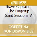 Brave Captain - The Fingertip Saint Sessions V cd musicale di Captain Brave
