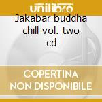 Jakabar buddha chill vol. two cd cd musicale di Jakabar buddha chill