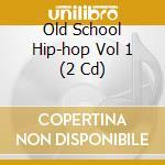 OLD SCHOOL HIP-HOP VOL 1  (2 CD) cd musicale di ARTISTI VARI