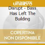 Disrupt - Bass Has Left The Building cd musicale di DISRUPT