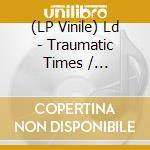 (LP VINILE) TRAUMATIC TIMES / WOODBLOCK lp vinile di LD