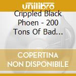 Crippled Black Phoen - 200 Tons Of Bad Luck cd musicale di Crippled black phoen