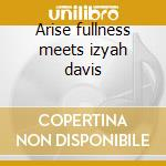 Arise fullness meets izyah davis cd musicale di Artisti Vari