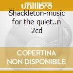 Shackleton-music for the quiet..n 2cd cd musicale di Shackleton