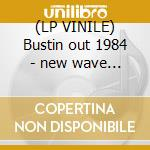 (LP VINILE) Bustin out 1984 - new wave to new beat v lp vinile di Artisti Vari