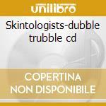 Skintologists-dubble trubble cd cd musicale di Skintologists