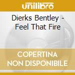 Feel that fire cd musicale di Dierks Bentley