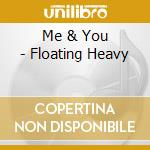 Me & You - Floating Heavy cd musicale di ME & YOU