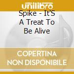 IT'S A TREAT TO BE ALIVE cd musicale di SPIKE