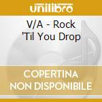 ROCK UNTIL YOU DROP                       cd musicale di Artisti Vari