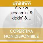 Alive & screamin' & kickin' & shoutin' cd musicale
