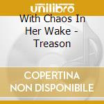 TREASON                                   cd musicale di WITH CHAOS IN HER WA