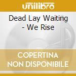 We rise cd musicale di Th Dead lay waiting