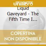 Liquid Gaveyard - The Fifth Time I Died cd musicale di Graveyard Liquid