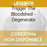 Trigger The Bloodshed - Degenerate cd musicale di Trigger the bloodshe