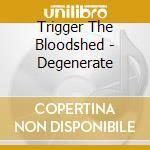 DEGENERATE                                cd musicale di Trigger the bloodshe