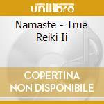 NAMASTE - TRUE REIKI II                   cd musicale di AROSHANTI