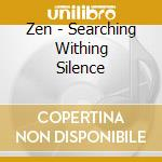 ZEN - SEARCHING WITHING SILENCE           cd musicale di AROSHANTI
