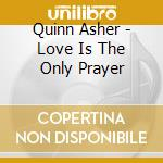 Quinn Asher - Love Is The Only Prayer cd musicale di QUINN ASHER (ASHA)