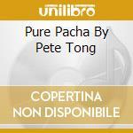 PURE PACHA  BY PETE TONG cd musicale di ARTISTI VARI