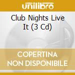 CLUB NIGHTS LIVE IT  (BOX 3 CD) cd musicale di ARTISTI VARI