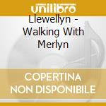 Llewellyn - Walking With Merlyn cd musicale di LLEWELLYN