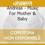 Andreas - Music For Mother & Baby cd musicale di ANDREAS