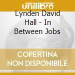 IN BETWEEN JOBS cd musicale di HALL LINDEN DAVID