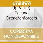 (LP VINILE) TECHNO DREAD/ENFORCERS lp vinile di 2562