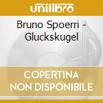 CD - SPOERRI, BRUNO - GLUCKSKUGEL cd musicale di SPOERRI, BRUNO