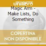 Magic Arm - Make Lists, Do Something cd musicale di Arm Magic