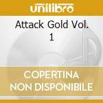 ATTACK GOLD VOL. 1                        cd musicale di Artisti Vari