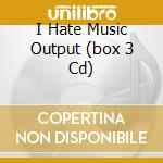 I HATE MUSIC OUTPUT  (BOX 3 CD) cd musicale di ARTISTI VARI