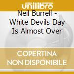 Neil Burrell - White Devils Day Is Almost Over cd musicale di Neil Burrell
