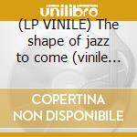 (LP VINILE) The shape of jazz to come (vinile 180 gr lp vinile di Ornette Coleman
