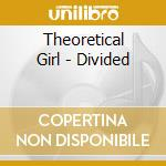 DIVIDED                                   cd musicale di THEORETICAL GIRL