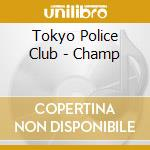 Tokyo Police Club - Champ cd musicale di TOKYO POLICE CLUB