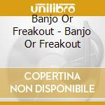Banjo Or Freakout - Banjo Or Freakout cd musicale di BANJO OR FREAKOUT