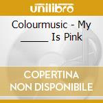 Colourmusic - My _____ Is Pink cd musicale di Colourmusic