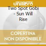Two Spot Gobi - Sun Will Rise cd musicale di Two spot gobi