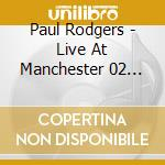 Paul Rodgers - Live At Manchester 02 Apollo 21.04.2011 cd musicale di Paul Rodgers