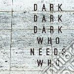 Dark Dark Dark - Who Needs Who cd musicale di Dark dark dark