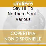 Say hi to the northern soul cd musicale di Artisti Vari